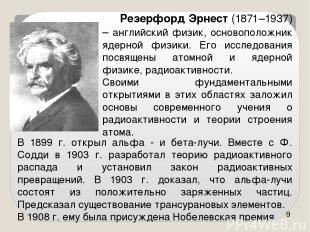 В 1899 г. открыл альфа - и бета-лучи. Вместе с Ф. Содди в 1903 г. разработал тео