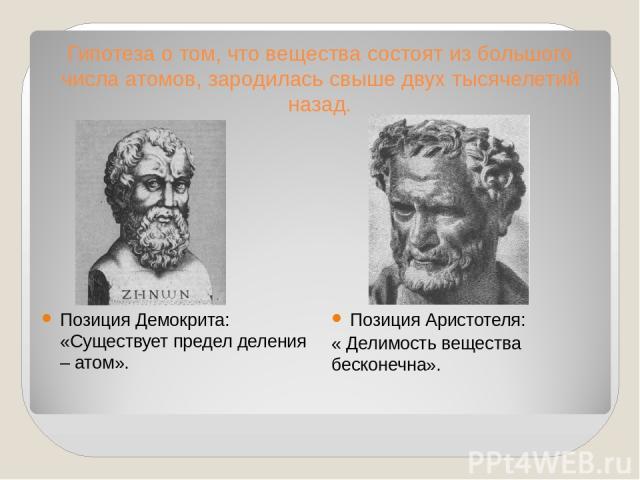 Гипотеза о том, что вещества состоят из большого числа атомов, зародилась свыше двух тысячелетий назад. Позиция Демокрита: «Существует предел деления – атом». Позиция Аристотеля: « Делимость вещества бесконечна».