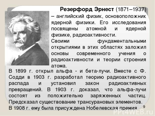 В 1899 г. открыл альфа - и бета-лучи. Вместе с Ф. Содди в 1903 г. разработал теорию радиоактивного распада и установил закон радиоактивных превращений. В 1903 г. доказал, что альфа-лучи состоят из положительно заряженных частиц. Предсказал существов…