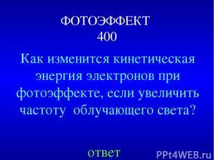 ФОТОЭФФЕКТ 400 Как изменится кинетическая энергия электронов при фотоэффекте, ес