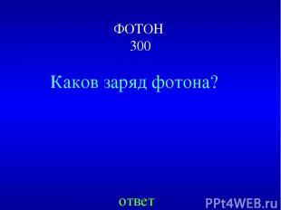 ФОТОН 300 ответ Каков заряд фотона?