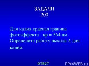ЗАДАЧИ 200 Для калия красная граница фотоэффекта λкр=564нм. Определитеработу