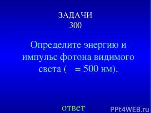 ЗАДАЧИ 300 Определите энергию и импульс фотона видимого света (λ = 500 нм). отве