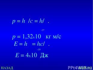 НАЗАД ВЫХОД E=hν = hс/λ. p=hν/c=h/λ. -27  p= 1,32х10 кг м/с -19 E= 4х