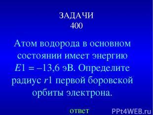 ЗАДАЧИ 400 Атом водорода в основном состоянии имеет энергию E1=–13,6эВ. Опред