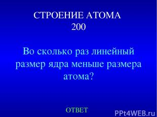 СТРОЕНИЕ АТОМА 200 Во сколько раз линейный размер ядра меньше размера атома? ОТВ
