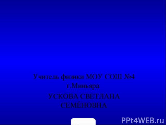 Учитель физики МОУ СОШ №4 г.Миньяра УСКОВА СВЕТЛАНА СЕМЁНОВНА 5klass.net