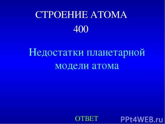 СТРОЕНИЕ АТОМА 400 Недостатки планетарной модели атома ОТВЕТ