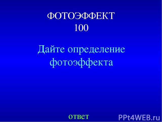ФОТОЭФФЕКТ 100 Дайте определение фотоэффекта ответ