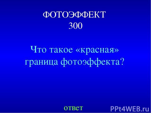 ФОТОЭФФЕКТ 300 Что такое «красная» граница фотоэффекта? ответ