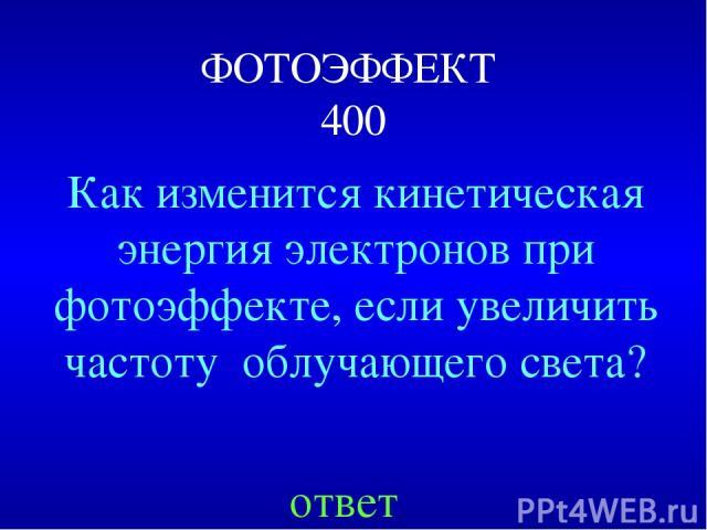 ФОТОЭФФЕКТ 400 Как изменится кинетическая энергия электронов при фотоэффекте, если увеличить частоту облучающего света? ответ