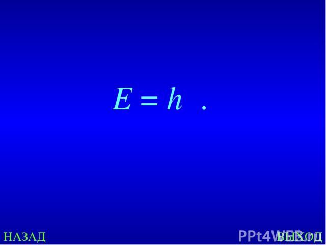 НАЗАД ВЫХОД E=hν.