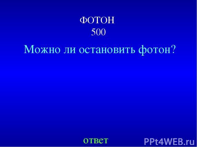ФОТОН 500 Можно ли остановить фотон? ответ