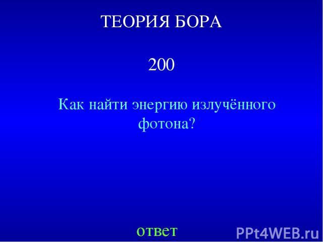 ТЕОРИЯ БОРА 200 Как найти энергию излучённого фотона? ответ