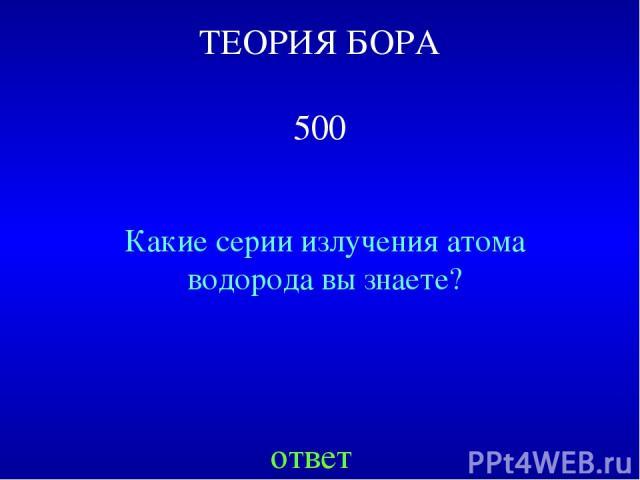 ТЕОРИЯ БОРА 500 Какие серии излучения атома водорода вы знаете? ответ