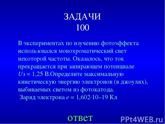 ЗАДАЧИ 100 В экспериментах по изучению фотоэффекта использовался монохроматический свет некоторой частоты. Оказалось, что ток прекращается при запирающем потенциале Uз=1,25В.Определите максимальную кинетическую энергию электронов (в джоулях), выб…
