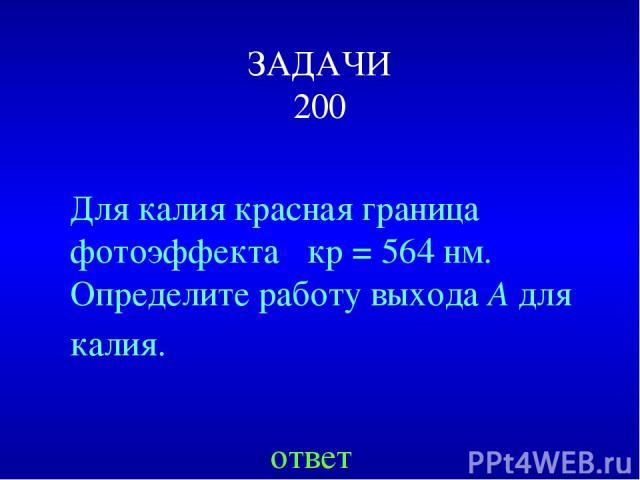 ЗАДАЧИ 200 Для калия красная граница фотоэффекта λкр=564нм. Определитеработу выхода A для калия. ответ
