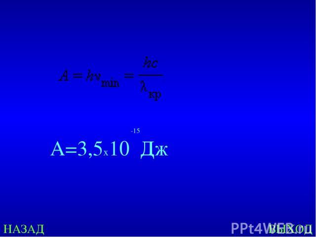 НАЗАД ВЫХОД -15 А=3,5х10 Дж