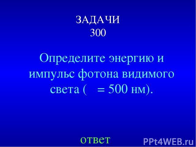 ЗАДАЧИ 300 Определите энергию и импульс фотона видимого света (λ = 500 нм). ответ