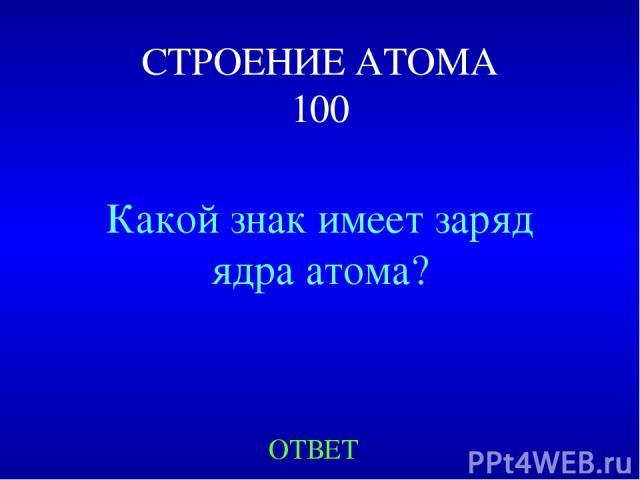 СТРОЕНИЕ АТОМА 100 Какой знак имеет заряд ядра атома? ОТВЕТ
