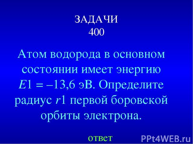ЗАДАЧИ 400 Атом водорода в основном состоянии имеет энергию E1=–13,6эВ. Определите радиус r1 первой боровской орбиты электрона. ответ