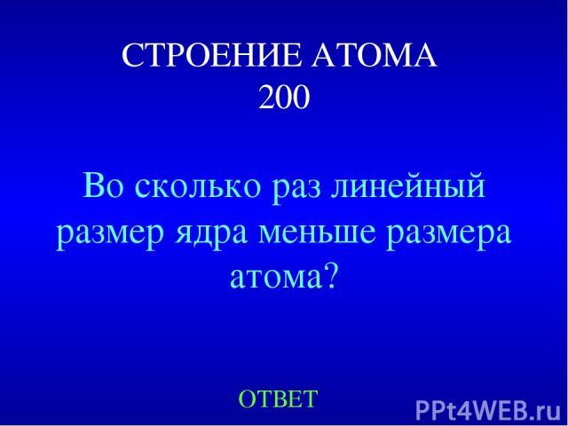 СТРОЕНИЕ АТОМА 200 Во сколько раз линейный размер ядра меньше размера атома? ОТВЕТ
