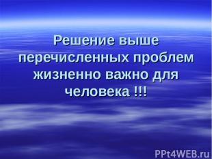 Решение выше перечисленных проблем жизненно важно для человека !!!