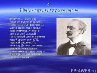 Немного о создателе Создатель- немецкий инженер Рудольф Дизель (1858-1913). Он р