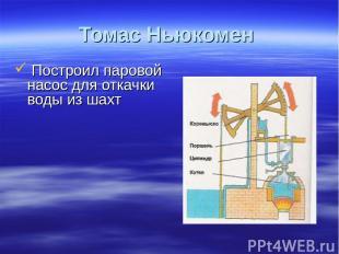 Томас Ньюкомен Построил паровой насос для откачки воды из шахт