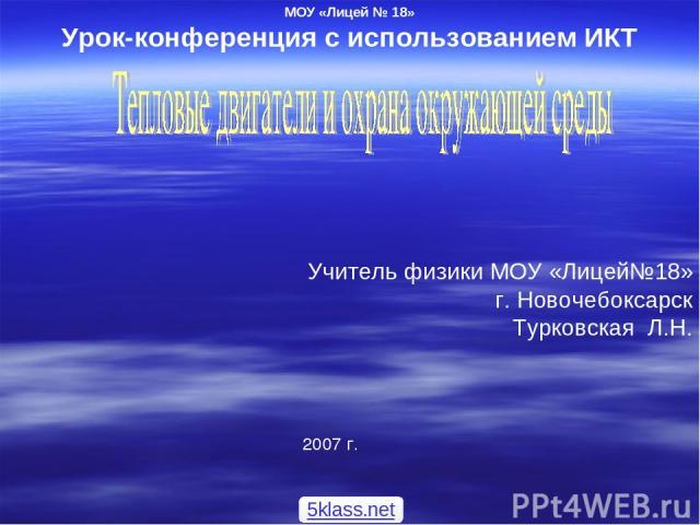 МОУ «Лицей № 18» Урок-конференция с использованием ИКТ Учитель физики МОУ «Лицей№18» г. Новочебоксарск Турковская Л.Н. 2007 г. 5klass.net