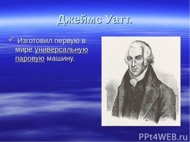 Джеймс Уатт. Изготовил первую в мире универсальную паровую машину.