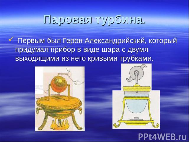 Паровая турбина. Первым был Герон Александрийский, который придумал прибор в виде шара с двумя выходящими из него кривыми трубками.