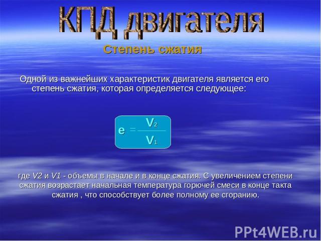 Одной из важнейших характеристик двигателя является его степень сжатия, которая определяется следующее: Степень сжатия e V2 V1 где V2 и V1 - объемы в начале и в конце сжатия. С увеличением степени сжатия возрастает начальная температура горючей смес…