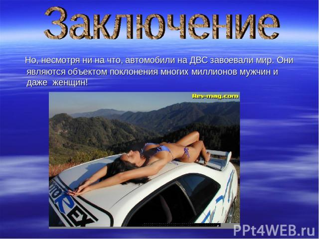 Но, несмотря ни на что, автомобили на ДВС завоевали мир. Они являются объектом поклонения многих миллионов мужчин и даже женщин!