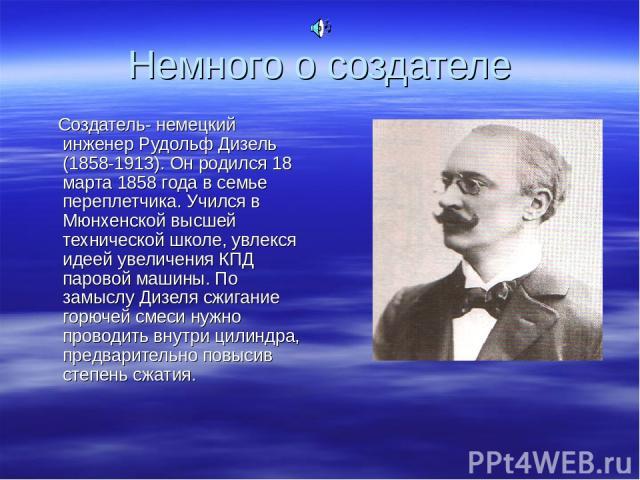 Немного о создателе Создатель- немецкий инженер Рудольф Дизель (1858-1913). Он родился 18 марта 1858 года в семье переплетчика. Учился в Мюнхенской высшей технической школе, увлекся идеей увеличения КПД паровой машины. По замыслу Дизеля сжигание гор…