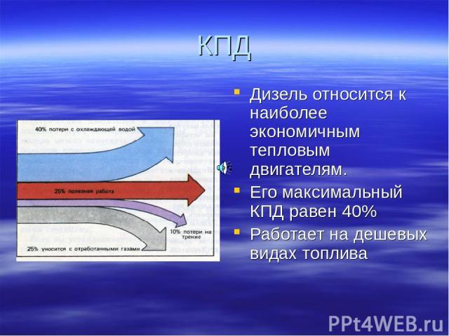 КПД Дизель относится к наиболее экономичным тепловым двигателям. Его максимальный КПД равен 40% Работает на дешевых видах топлива