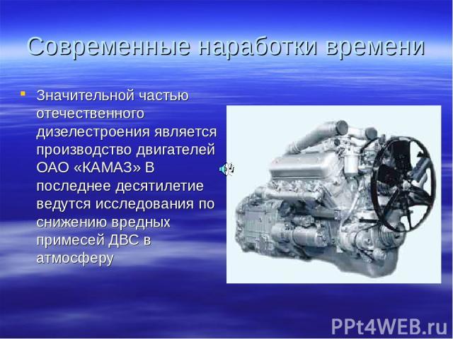 Современные наработки времени Значительной частью отечественного дизелестроения является производство двигателей ОАО «КАМАЗ» В последнее десятилетие ведутся исследования по снижению вредных примесей ДВС в атмосферу