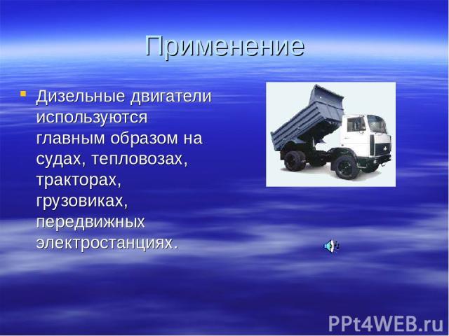 Применение Дизельные двигатели используются главным образом на судах, тепловозах, тракторах, грузовиках, передвижных электростанциях.