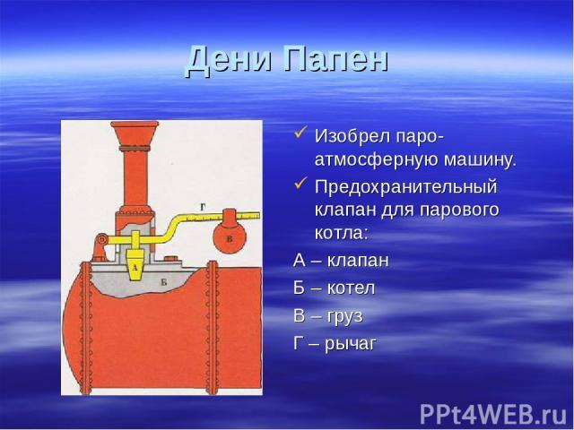 Дени Папен Изобрел паро-атмосферную машину. Предохранительный клапан для парового котла: А – клапан Б – котел В – груз Г – рычаг