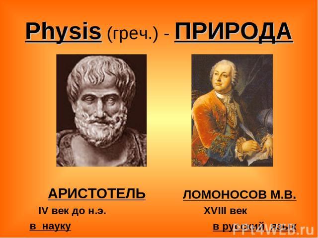 Physis (греч.) - ПРИРОДА АРИСТОТЕЛЬ IV век до н.э. в науку ЛОМОНОСОВ М.В. XVIII век в русский язык
