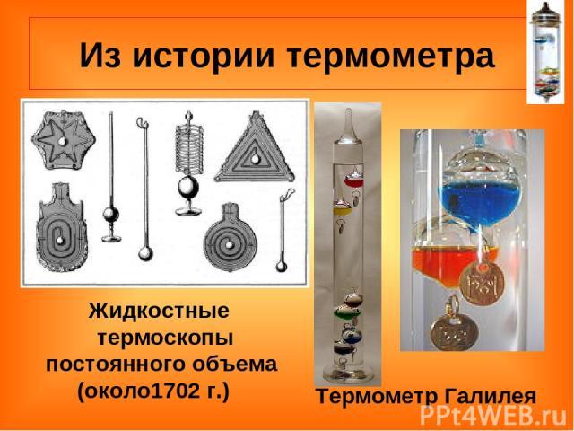 Из истории термометра Жидкостные термоскопы постоянного объема (около1702 г.) Термометр Галилея