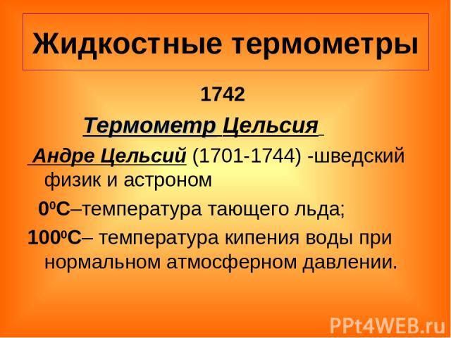 Жидкостные термометры 1742 Термометр Цельсия Андре Цельсий (1701-1744) -шведский физик и астроном 00С–температура тающего льда; 1000С– температура кипения воды при нормальном атмосферном давлении.