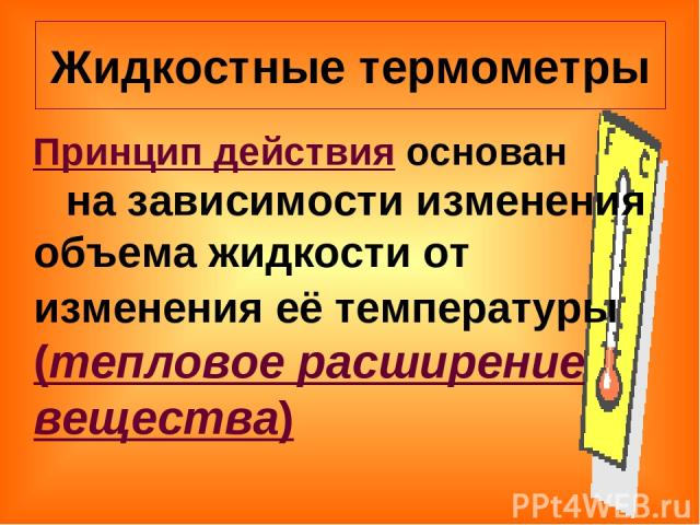 Жидкостные термометры Принцип действия основан на зависимости изменения объема жидкости от изменения её температуры (тепловое расширение вещества)