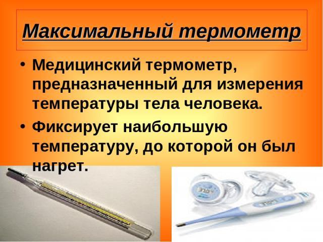 Максимальный термометр Медицинский термометр, предназначенный для измерения температуры тела человека. Фиксирует наибольшую температуру, до которой он был нагрет.