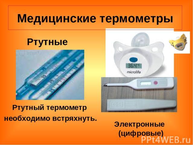 Медицинские термометры Электронные (цифровые) Ртутные Ртутный термометр необходимо встряхнуть.