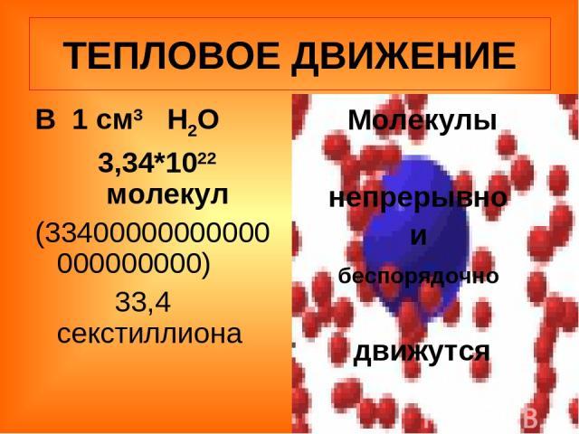 ТЕПЛОВОЕ ДВИЖЕНИЕ В 1 см3 Н2О 3,34*1022 молекул (33400000000000000000000) 33,4 секстиллиона Молекулы непрерывно и беспорядочно движутся