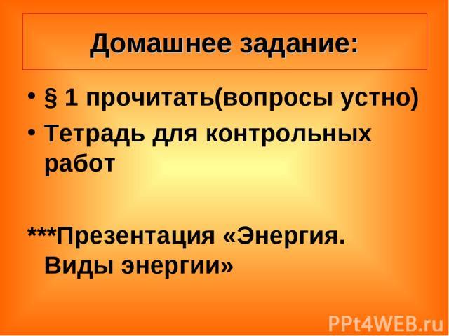 Домашнее задание: § 1 прочитать(вопросы устно) Тетрадь для контрольных работ ***Презентация «Энергия. Виды энергии»