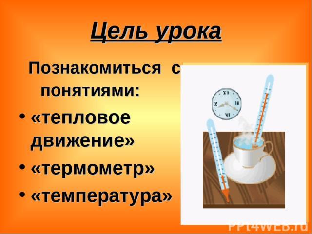 Цель урока Познакомиться с понятиями: «тепловое движение» «термометр» «температура»