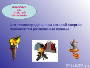 ИЗЛУЧЕНИЕ или ЛУЧИСТЫЙ ТЕПЛООБМЕН Это теплопередача, при которой энергия перенос
