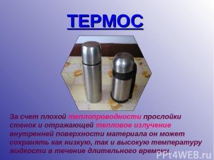 ТЕРМОС За счет плохой теплопроводности прослойки стенок и отражающей тепловое из
